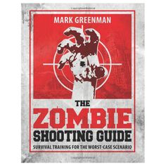 The Zombie Shooting Guide: Survival Training for the Worst-Case Scenario