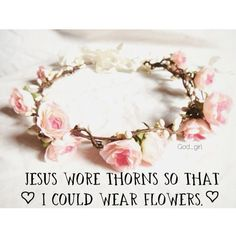 Jesus wore thorns <3 so that I could wear flowers <3
