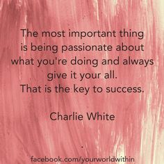 The most important thing is being passionate about what you're doing and always give it your all.  That is the key to success.  Charlie White