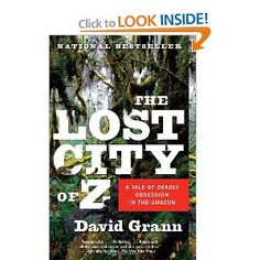 The Lost City of Z: A Tale of Deadly Obsession in the Amazon - I am not even remotely adventurous, which is possibly why I love books about adventurous (crazy) people who risk their lives for no particular good reason.  Or in this case - to find a lost city on the Amazon.
