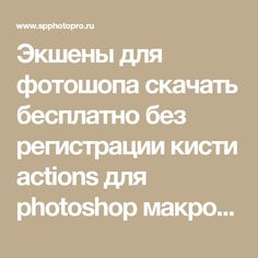 Экшены для фотошопа скачать бесплатно без регистрации кисти actions для photoshop макрос фото. как установить, использовать экшн. Обработка и редактирование фотографий уроки методы способы