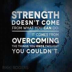 """""""Strength doesn't come from what you can do.  It comes from overcoming the things you once thought you couldn't.""""  SO INSPIRING!"""
