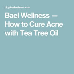Bael Wellness — How to Cure Acne with Tea Tree Oil
