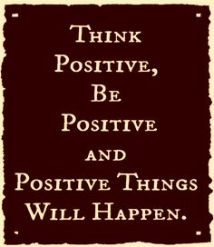 Think positive, be positive and positive things will happen. thedailyquotes.com