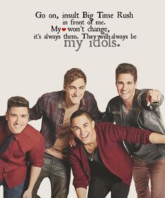 I don't care you can hate big time rush all you want I will always be their fan, you will never change my opinion on them