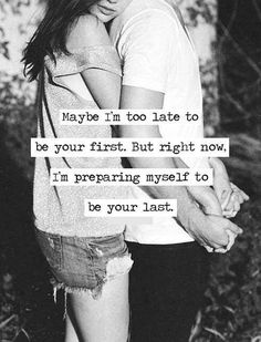 Maybe I'm too late to be your first, but right now I'm preparing myself to be your last.