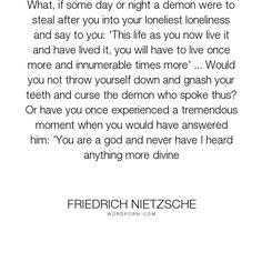 """Friedrich Nietzsche - """"What, if some day or night a demon were to steal after you into your loneliest loneliness..."""". life, happiness, sadness, judgement, demons, reincarnation, kronofobi"""
