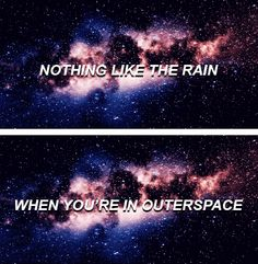 nothing like the rain when your in outer space, a significant event, quite rare as it never happens, but when it does you know its special.
