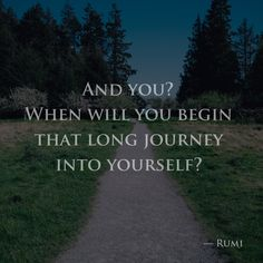 And you? When will you begin that long journey into yourself? — Rumi