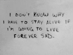 I don't know why I have to stay alive if I'm going to live forever sad