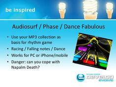 Audiosurf / Phase / Dance Fabulous<br />Use your MP3 collection as basis for rhythm game<br />Racing / Falling notes / Dan...