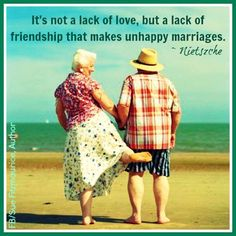 It's not a lack of love, but a lack of friendship that makes unhappy marriages. Nietszche