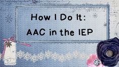 How I Do It: AAC in the IEP - Frequently asked questions about implementing AAC into IEP goals.