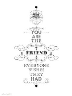 you are the friend ...: http://www.rockettstgeorge.co.uk/print-by-ros-shiers---you-are-the-friend-everyone-wished-they-had--3786-p.asp