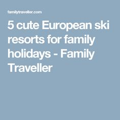 5 cute European ski resorts for family holidays - Family Traveller