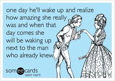 one day he'll wake up and realize how amazing she really was and when that day comes, she will be waking up next to a man who already knew. So true.