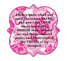 I did not know who I was until I became a Phi Mu, & now I can LOVE whole heartedly, HONOR those around me & the promises I make, & always speak the TRUTH of my thoughts.