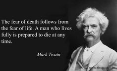 The fear of death follows from the fear of life. A man who lives fully is prepared to die at any time –  Mark Twain