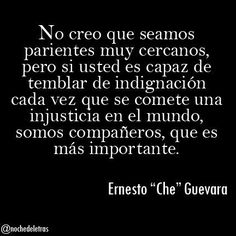 """""""We don't seem to be family,but if you can tremble with outrage when you see some injustice being done in the world, we are companions, and this is more important."""" - Ernesto """"Che"""" Guevara"""