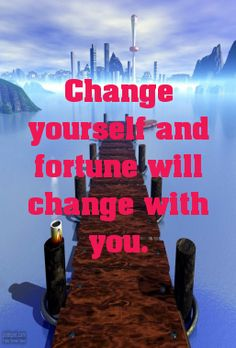 Change yourself and fortune will change with you.... - shared via pinterestpicture.com
