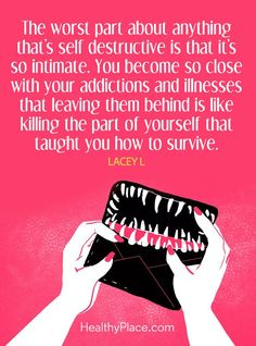 Quote on addictions - The worst part about anything, that's self destructive is that it's so intimate. You become so close with your addictions and illnesses that leaving them behind is like killing the part of yourself that taught you how to survive. Destruction Quotes, Self Destruction, Robert Kiyosaki, Quotes Dream, Life Quotes, Qoutes, Tony Robbins, Boss Babe, Addiction Recovery Quotes