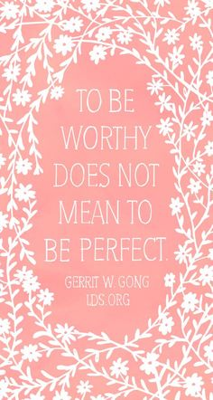 """""""To be worthy does not mean to be perfect."""" Gerrit W. Gong #LDS"""