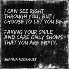 I can see right through you, but I choose to let you be. Faking your smile and care only shows that you are empty.