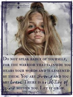 Do not speak badly of yourself, for the warrior that is inside you hears your words and is lessened by them. You are strong and you are brave. There is a nobility of spirit within you. Let it grow — you will do well enough Quotes To Live By, Me Quotes, Qoutes, Quotes Women, Random Quotes, Quotations, No Ordinary Girl, Warrior Within, You Are Incredible