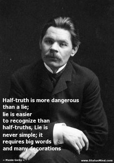 Half-truth is more dangerous than a lie; lie is easier to recognize than half-truths, Lie is never simple; it requires big words and many decorations - Maxim Gorky Quotes - StatusMind.com
