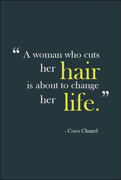 """A woman who cuts her hair, is about to change her life"" CoCo Chanel"