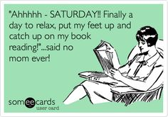 """Ahhhhh - SATURDAY!! Finally a day to relax, put my feet up and catch up on my book reading!""...said no mom ever! 