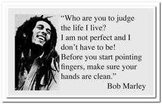 Who are you to judge the life I live? I am not perfect and I don't have to be! Before you start pointing fingers, make sure your hands are clean.  - Bob Marley