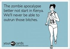 """""""The zombie apocalypse better not start in Kenya. We'll never be able to outrun those bitches."""""""