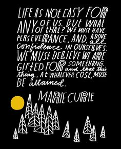 Life is not easy for any of us. But what of that? We must have perseverance and above all confidence in ourselves. We must believe that we are gifted for something and that this thing must be attained. - Marie Curie #quote | art by Lisa Congdon