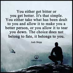 You either get better or you get better it's not simple the choice doesn't belong to fate it belongs to you