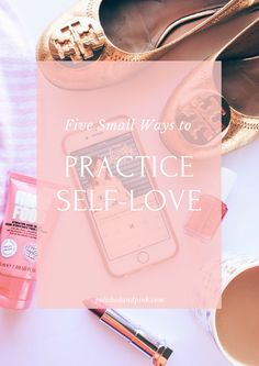 5 Small Ways to Practice Self-Love  every single day to feel better and more inspired.