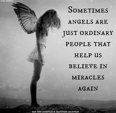 Sometimes angels are just ordinary people that helped us believe in miracles again.