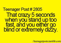 not just a teenager thing...the blind thing happens to me ALL THE TIME!!!!!!!!