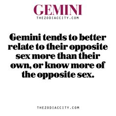 Zodiac Gemini Fact – Gemini tends to better relate to their opposite sex more than their own, or know more of the opposite sex.