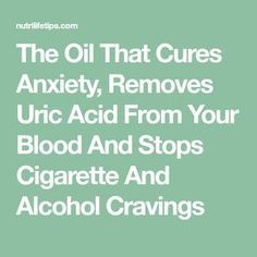 The Oil That Cures Anxiety, Removes Uric Acid From Your Blood And Stops Cigarette And Alcohol Cravings