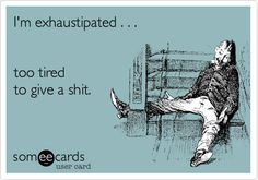 I'm exhaustipated . . . too tired to give a shit.