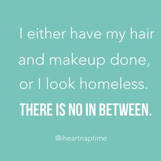 I either have my hair and makeup done, or I look homeless, there is no in-between.