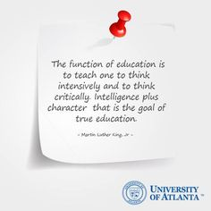 The function of education is to teach one to think intensively and to think critically. Intelligence plus character - that is the goal of true education. Martin Luther King, Jr.
