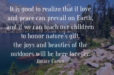 It is good to realize that if love and peace can prevail on earth, and if we can teach our children to honor nature's gift, the joys and beauties of the outdoors will be here forever. ~Jimmy Carter