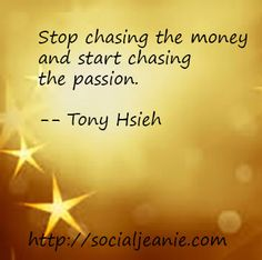 Stop chasing the money and start chasing the passion. -- Tony Hsieh