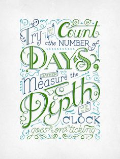 Typography poster; Try not to count the number of days, rather measure the depth we go as the clock goes on ticking.  #quote #design #typography