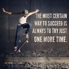 The most certain way to succeed is always to try just one more time. Skate everyday.