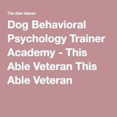 Dog Behavioral Psychology Trainer Academy - This Able Veteran This Able Veteran