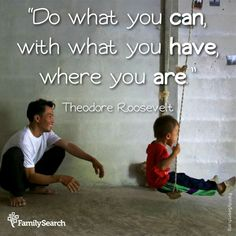 """""""Do what you can, with what you have, where you are."""" ~ Theodore Roosevelt"""