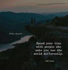 Spend your time with people who make you see the world differently..